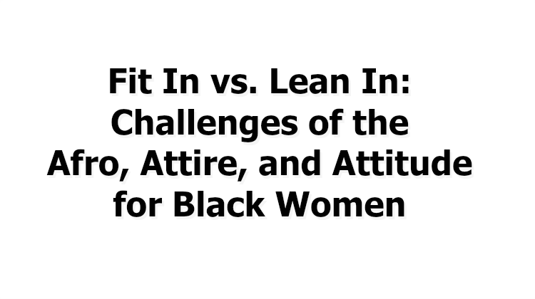 Fit In vs. Lean In: Challenges of the Afro, Attire, and Attitude for Black Women