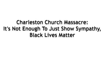 Charleston Church Massacre: It's Not Enough To Just Show Sympathy, Black Lives Matter